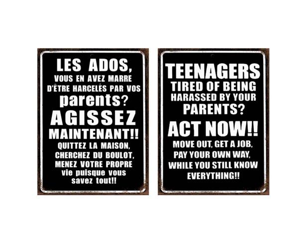 Les ados vous en avez marre d'être harcelés par vos parents? Agissez maintenant! Quittez la maison. Cherchez du boulot. Menez votre propre vie puisque vous savez tout!!!